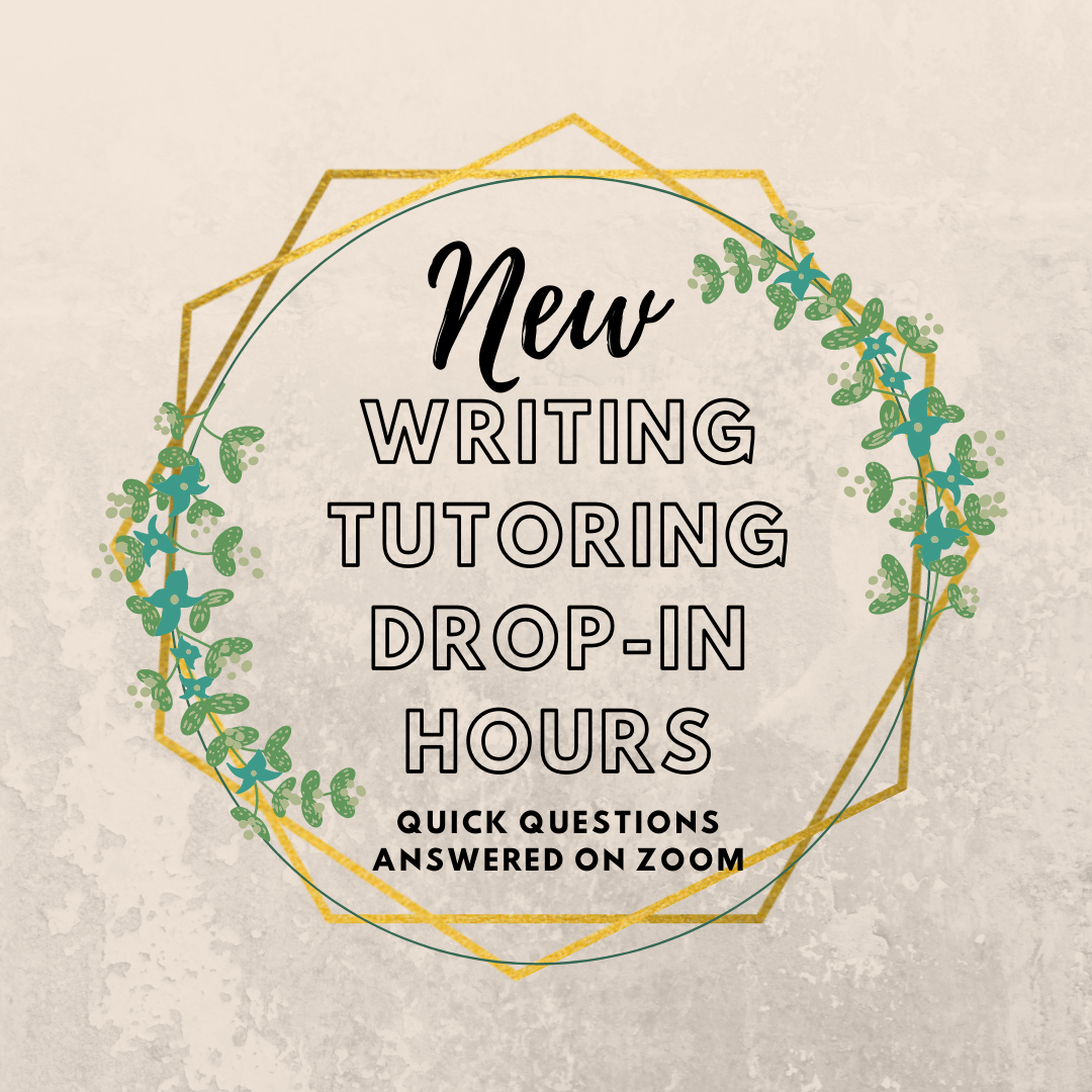"""A textual image with a tan background and two overlapping hexagons decorated with greens that states """"New Writing Tutoring Drop-In Hours"""" in decorated font. This is followed by """"Quick Questions Answered on Zoom"""" in black text."""