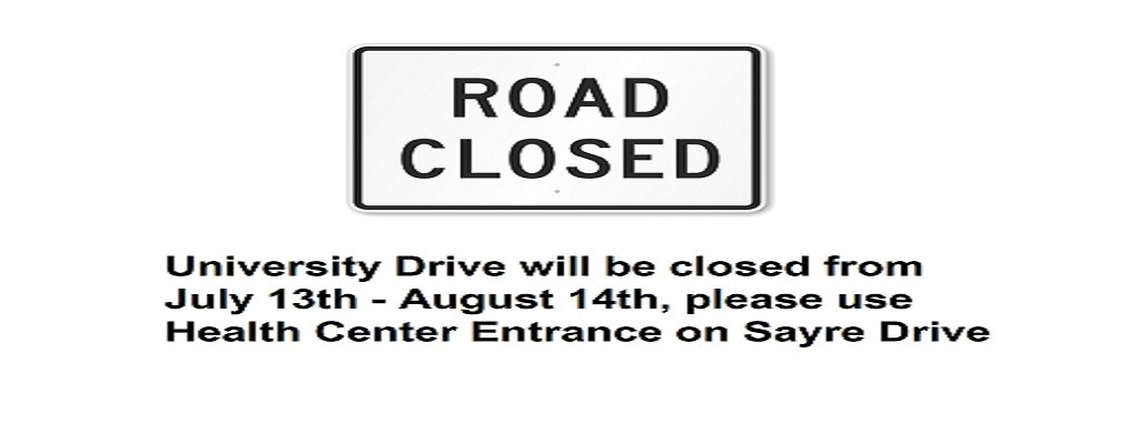 University Drive will be closed from July 13th - August 14th, please use Health Center Entrance on Sayre Drive